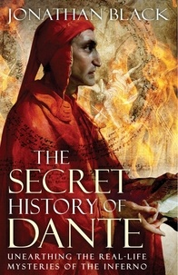 Jonathan Black - The Secret History of Dante - Unearthing the Mysteries of the Inferno.
