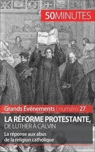Jonathan Bloch et Ludivine Péchoux - La réforme protestante, de Luther à Calvin.