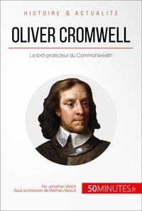 Jonathan Bloch et  Mathieu Beaud - Oliver Cromwell - Le lord-protecteur du Commonwealth.