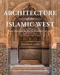 Jonathan Bloom - Architecture of the Islamic West - North Africa and the Iberian Peninsula, 700–1800.