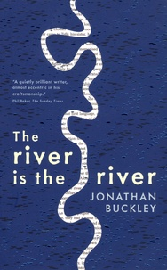 Jonathan Buckley - The river is the river.