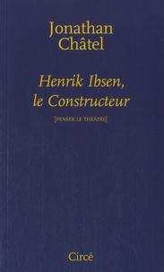 Jonathan Châtel - Henrik Ibsen, le constructeur - De Une maison de poupée à Quand nous nous réveillons d'entre les morts.