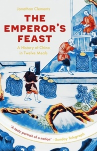 Jonathan Clements - The Emperor's Feast - A History of China in Twelve Meals.