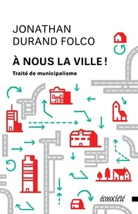 Jonathan Durand Folco - À nous la ville! - Traité de municipalisme.