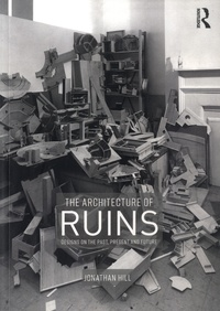 Jonathan Hill - The Architecture of Ruins - Designs on the Past, Present and Future.