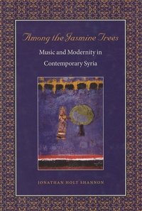 Jonathan Holt Shannon - Among the Jasmine Trees - Music & Modernity in Contemporary Syria.