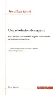 Jonathan Irvine Israel - Une révolution des esprits - Les Lumières radicales et les origines intellectuelles de la démocratie moderne.