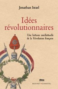 Jonathan Israel - Idées révolutionnaires - Une histoire intellectuelle de la Révolution française de la Déclaration des Droits de l'Homme à la Terreur.