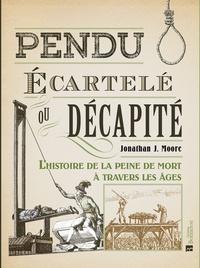 Jonathan J. Moore - Pendu, écartelé ou décapité - L'histoire de la peine de mort à travers les âges.