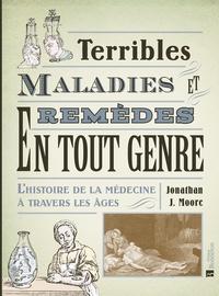 Jonathan J. Moore - Terribles maladies et remèdes en tout genre - L'histoire de la médecine à travers les âges.