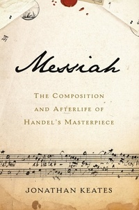 Jonathan Keates - Messiah - The Composition and Afterlife of Handel's Masterpiece.