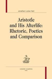 Jonathan Locke Hart - Aristotle and His Afterlife - Rhetoric, Poetics and Comparison.