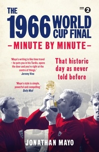 Jonathan Mayo - The 1966 World Cup Final: Minute by Minute.