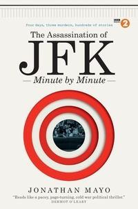 Jonathan Mayo - The Assassination of  JFK: Minute by Minute.