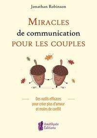 Jonathan Robinson - Miracles de communication pour les couples - Des outils efficaces pour créer plus d'amour et moins de conflit.