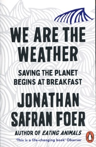 Jonathan Safran Foer - We are the Weather - Saving the Planet Begins at Breakfast.