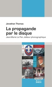 Jonathan Thomas - La propagande par le disque - Jean-Marie Le Pen, éditeur phonographique.