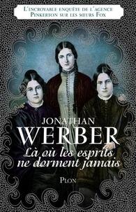 Jonathan Werber - Là où les esprits ne dorment jamais - L'incroyable enquête de l'agence Pinkerton sur les soeurs Fox.