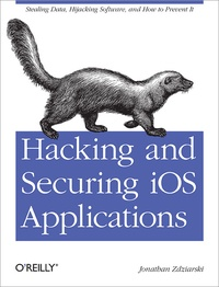 Jonathan Zdziarski - Hacking and Securing iOS Applications - Stealing Data, Hijacking Software, and How to Prevent It.