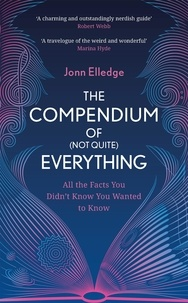Jonn Elledge - The Compendium of (Not Quite) Everything - All the Facts You Didn't Know You Wanted to Know.