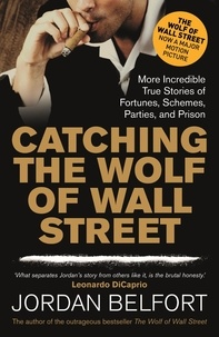Jordan Belfort - Catching the Wolf of Wall Street - More Incredible True Stories of Fortunes, Schemes, Parties, and Prison.
