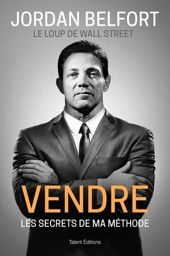 Jordan Belfort - Jordan Belfort, le loup de Wall Street : Vendre - Les secrets de ma méthode.