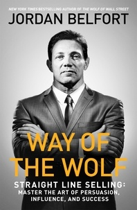 Jordan Belfort - Way of the Wolf - Straight line selling: Master the art of persuasion, influence, and success.