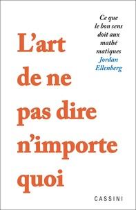 Jordan Ellenberg - L'art de ne pas dire n'importe quoi - Ce que le bon sens doit aux mathématiques.