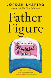 Jordan Shapiro - Father Figure - How to Be a Feminist Dad.