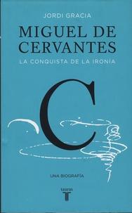 Jordi Gracia - Miguel de Cervantes - La conquista de la ironia.