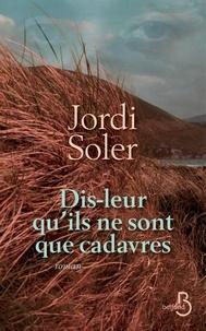 Jordi Soler - Dis-leur qu'ils ne sont que cadavres.