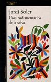 Jordi Soler - Usos rudimentarios de la selva.