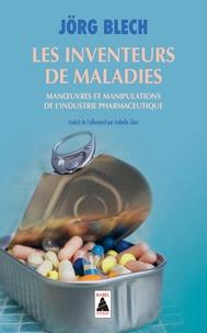 Les inventeurs de maladies- Manoeuvres et manipulations de l'industrie pharmaceutique - Jörg Blech |