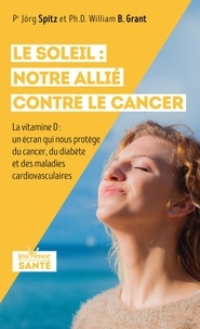 Jörg Spitz et William Grant - Le soleil : notre allié contre le cancer - La vitamine D : un écran qui nous protège du cancer, du diabète et des maladies cardiovasculaires.