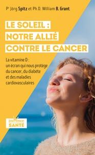 Jorg Spitz et William Grant - Le soleil : notre allié contre le cancer - La vitamine D : un écran qui nous protège du cancer, du diabète et des maladies cardiovasculaires.