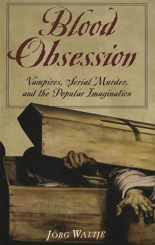 Jörg Waltje - Blood Obsession - Vampires, Serial Murder, and the Popular Imagination.