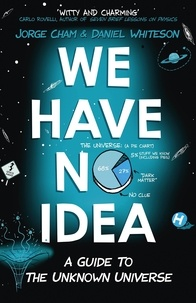 Jorge Cham et Daniel Whiteson - We Have No Idea - A Guide to the Unknown Universe.