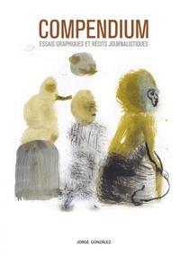 Jorge Gonzalez - Compendium - Essais graphiques et récits journalistiques.
