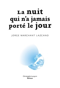 Jorge Marchant Lazcano - La nuit qui n'a jamais porté le jour.
