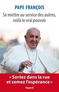 Jorge Mario Bergoglio Pape François - Se mettre au service des autres, voilà le vrai pouvoir.
