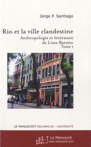 Jorge-P Santiago - Rio et la ville clandestine - Anthropologie et littérature de Lima Barreto Tome 1.