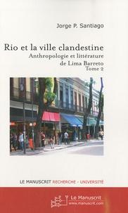 Jorge-P Santiago - Rio et la ville clandestine - Anthropologie et littérature de Lima Barreto Tome 2.