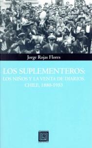 Jorge Rojas Flores - Los suplementeros - Los niños y la venta de diarios. Chile, 1880-1953.