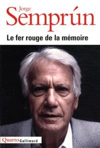 Jorge Semprun - Le fer rouge de la mémoire - Le Grand Voyage ; L'Evanouissement ; Quel beau dimanche ! L'Ecriture ou la vie ; Le Mort qu'il faut.