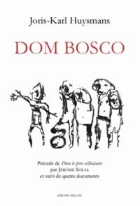 Joris-Karl Huysmans - Esquisse biographique sur Dom Bosco - Précédé de Dieu le père célibataire de Jérôme Soral, et suivi de quatre documents.