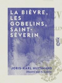 Joris-Karl Huysmans et A. Lepère - La Bièvre, les Gobelins, Saint-Séverin.