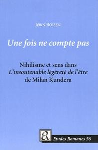 Jörn Boisen - Une fois ne compte pas - Nihilisme et sens dans L'insoutenable légèrté de l'être de Milan Kundera.