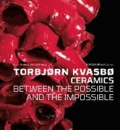 Jorunn Veiteberg - Torbjørn Kvasbø - Ceramics - Between the Possible and the Impossible.
