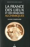 Josane Charpentier - La France des lieux et des demeures alchimiques.