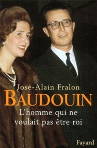 José-Alain Fralon - Baudouin. - L'homme qui ne voulait pas être roi.